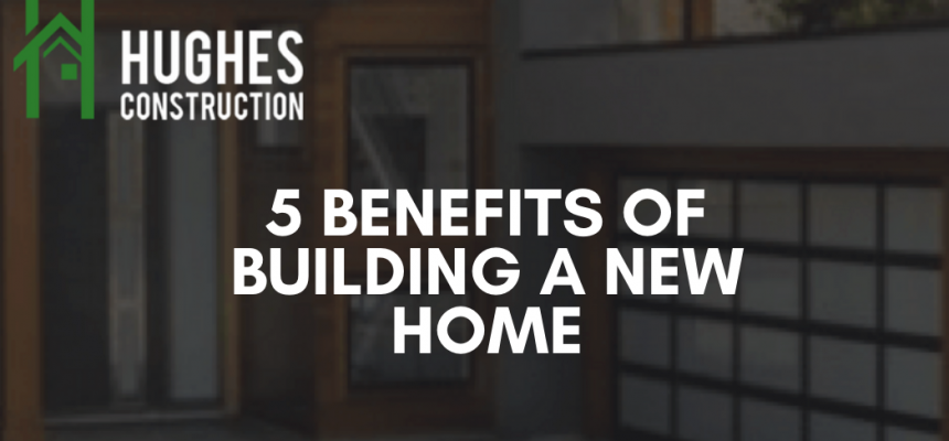 5 Benefits Of Building A New Home