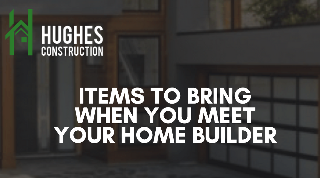 Items To Bring When You Meet Your Home Builder