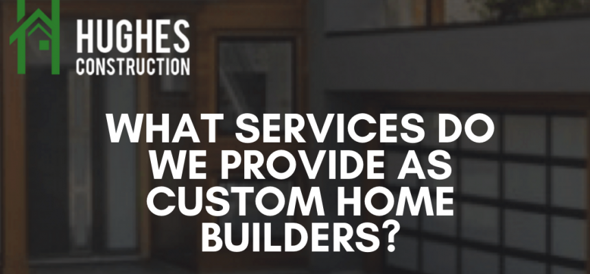 What Services Do We Provide As Custom Home Builders?